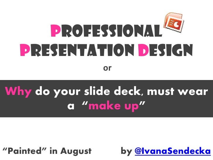 "Professional    Presentation Design                       or  Why do your slide deck, must wear          a ""make up""   ""Pa..."