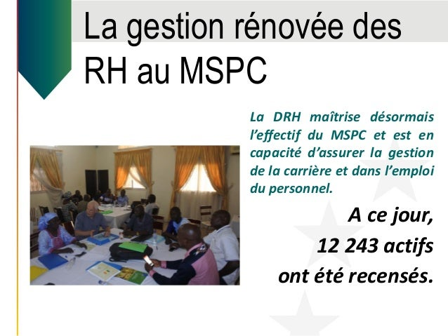 La gestion rénovée des RH au MSPC La DRH maîtrise désormais l'effectif du MSPC et est en capacité d'assurer la gestion de ...