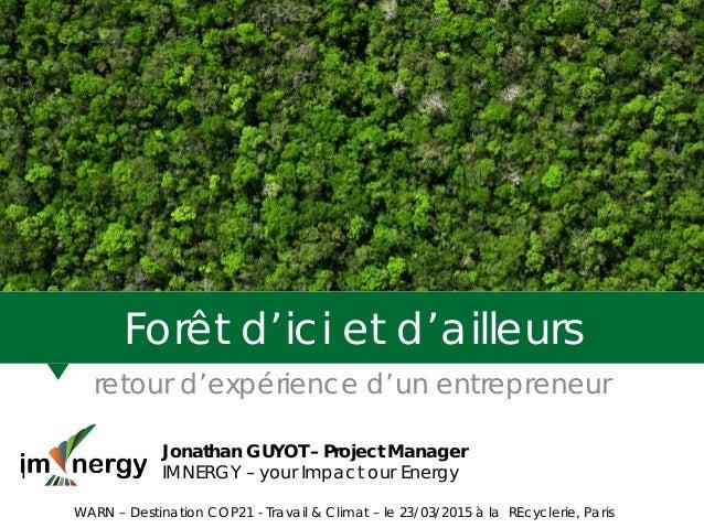 Forêt d'ici et d'ailleurs retour d'expérience d'un entrepreneur Jonathan GUYOT – Project Manager I IMNERGY – your Impact o...