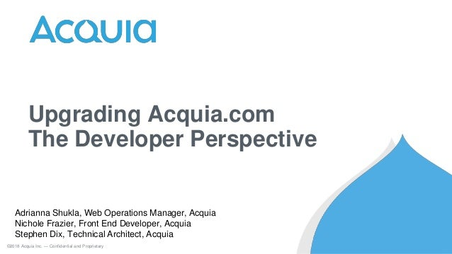 Upgrading Acquia.com The Developer Perspective ©2018 Acquia Inc. — Confidential and Proprietary Adrianna Shukla, Web Opera...