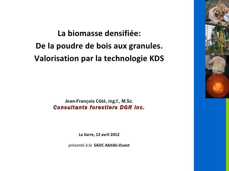 La biomasse densifiée:De la poudre de bois aux granules.Valorisation par la technologie KDS        Jean-François Côté, ing...