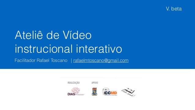 Ateliê de Vídeo instrucional interativo Facilitador Rafael Toscano | rafaelmtoscano@gmail.com V. beta