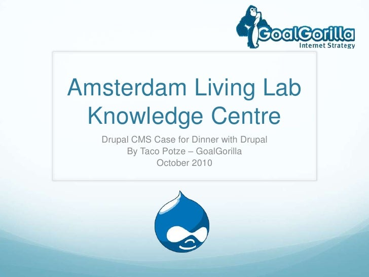 Amsterdam Living LabKnowledge Centre<br />Drupal CMS Case for Dinner with Drupal<br />By Taco Potze – GoalGorilla<br />Oct...