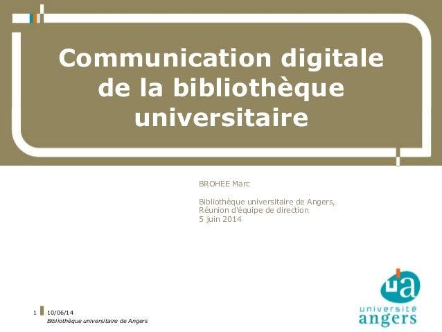 10/06/14 Bibliothèque universitaire de Angers 1 Communication digitale de la bibliothèque universitaire BROHEE Marc Biblio...
