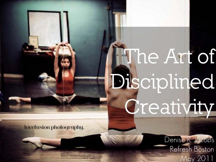 The Art ofDisciplined Creativity     Denise R. Jacobs      Refresh Boston          May 2011