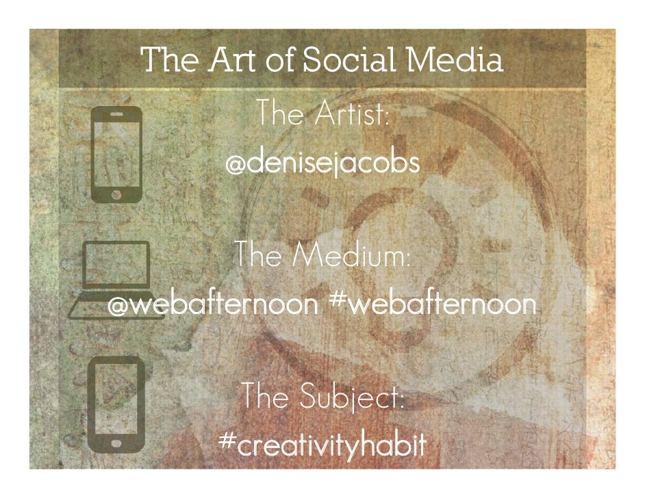 The Art of Social Media         The Artist:       @denisejacobs        The Medium:@webafternoon #webafternoon       The Su...