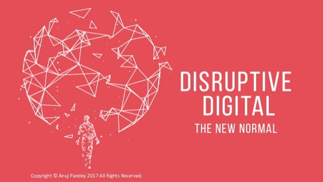 DISRUPTIVE DIGITAL : THE NEW NORMALCopyright © Anuj Pandey 2017 All Rights Reserved.Copyright © Anuj Pandey 2017 All Right...