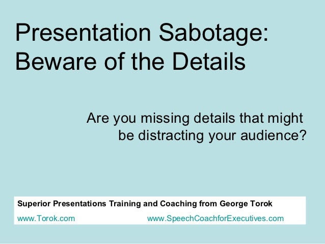 Presentation Sabotage:Beware of the Details                Are you missing details that might                     be distr...