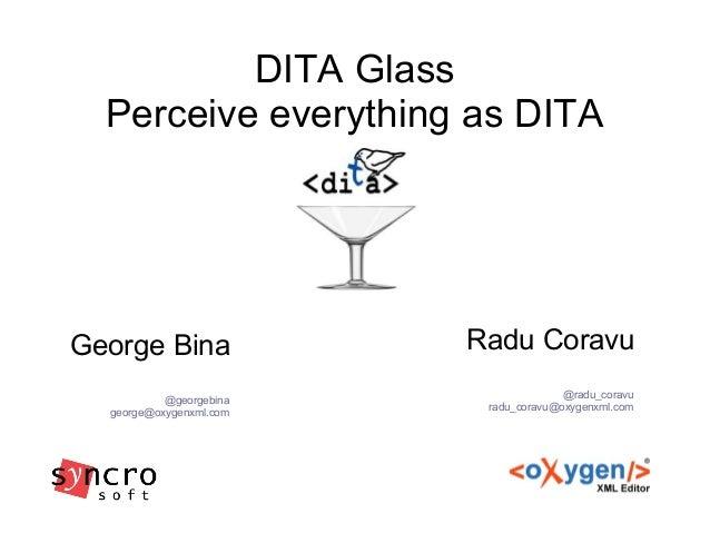 DITA Glass Perceive everything as DITA Radu Coravu @radu_coravu radu_coravu@oxygenxml.com George Bina @georgebina george@o...