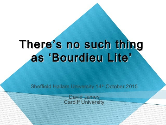 ThereThere''s no such things no such thing asas ''Bourdieu LiteBourdieu Lite'' Sheffield Hallam University 14th October 20...