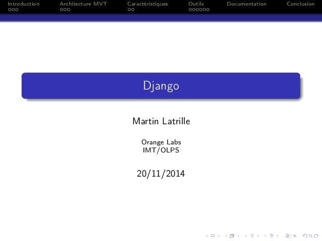 Introduction Architecture MVT Caractéristiques Outils Documentation Conclusion Django Martin Latrille Orange Labs IMT/OLPS...