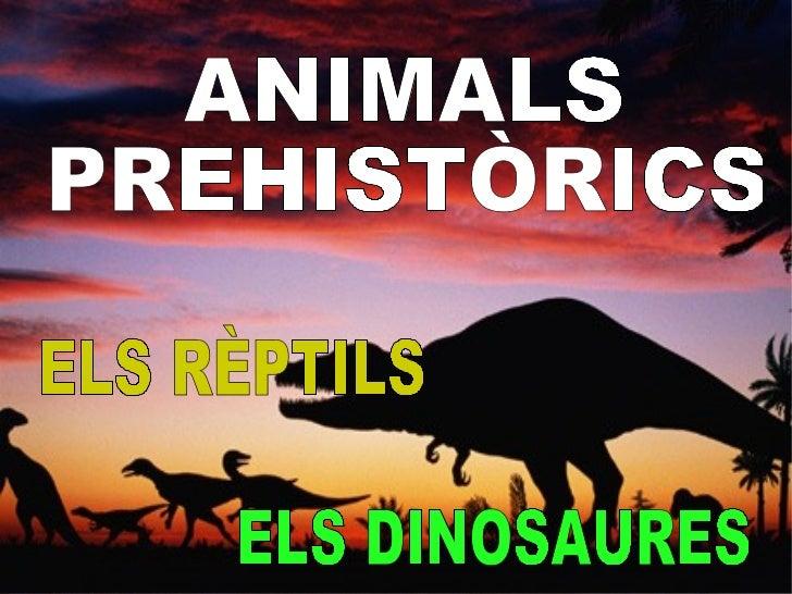 ANIMALS  PREHISTÒRICS ELS RÈPTILS ELS DINOSAURES