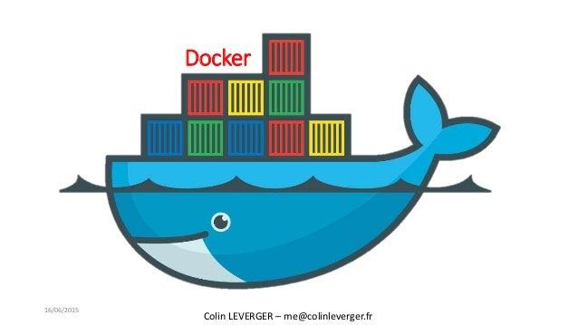 Docker Colin LEVERGER – me@colinleverger.fr 16/06/2015