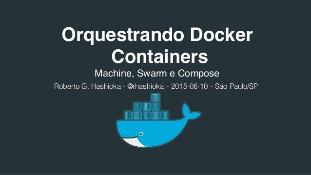 Orquestrando Docker Containers Machine, Swarm e Compose Roberto G. Hashioka - @rhashioka – 2015-06-10 – São Paulo/SP!