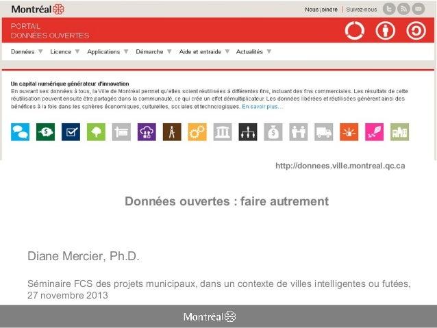 http://donnees.ville.montreal.qc.ca  Données ouvertes : faire autrement  Diane Mercier, Ph.D. Séminaire FCS des projets mu...