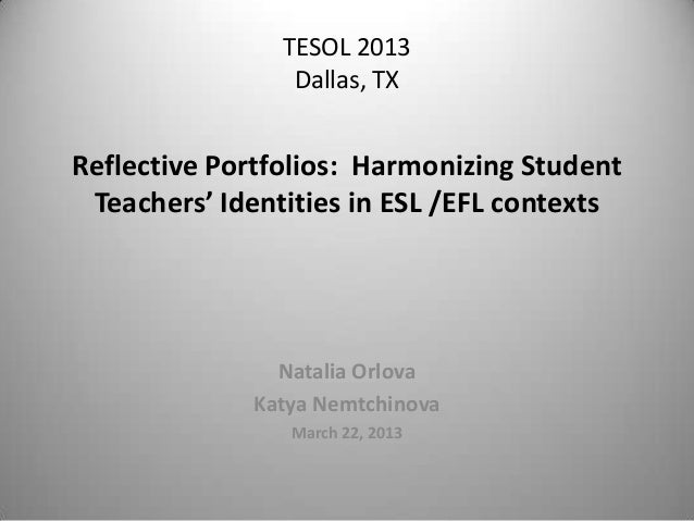 TESOL 2013                 Dallas, TXReflective Portfolios: Harmonizing Student Teachers' Identities in ESL /EFL contexts ...