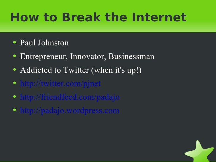 How to Break the Internet <ul><li>Paul Johnston </li></ul><ul><li>Entrepreneur, Innovator, Businessman </li></ul><ul><li>A...