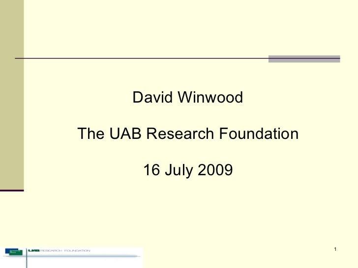 <ul><li>David Winwood </li></ul><ul><li>The UAB Research Foundation </li></ul><ul><li>16 July 2009 </li></ul>