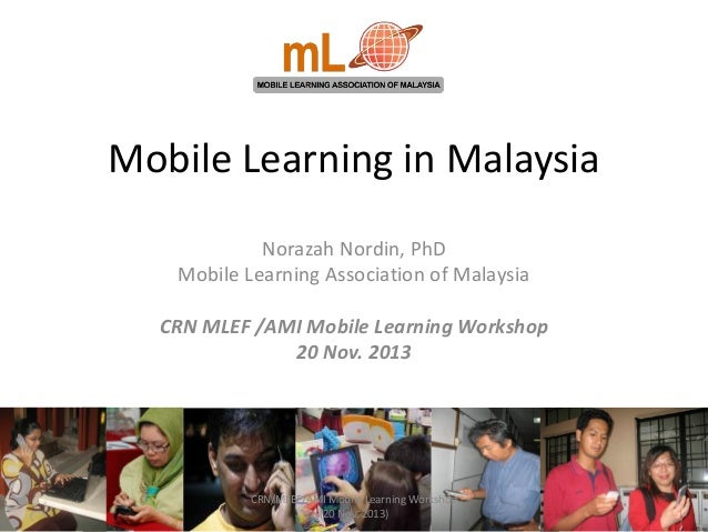 Mobile Learning in Malaysia Norazah Nordin, PhD Mobile Learning Association of Malaysia CRN MLEF /AMI Mobile Learning Work...