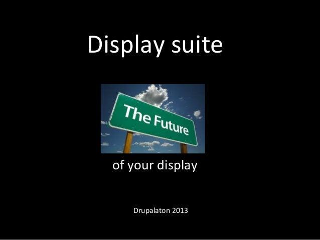 Display  suite   of  your  display   Drupalaton  2013