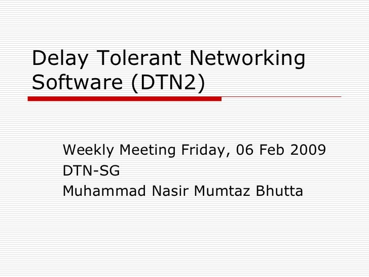 Delay Tolerant NetworkingSoftware (DTN2)  Weekly Meeting Friday, 06 Feb 2009  DTN-SG  Muhammad Nasir Mumtaz Bhutta