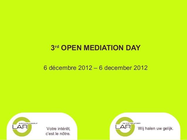 3rd OPEN MEDIATION DAY6 décembre 2012 – 6 december 2012Votre intérêt,                Wij halen uw gelijk.c'est le nôtre.
