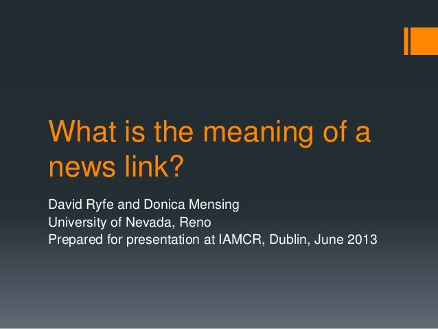 What is the meaning of a news link? David Ryfe and Donica Mensing University of Nevada, Reno Prepared for presentation at ...