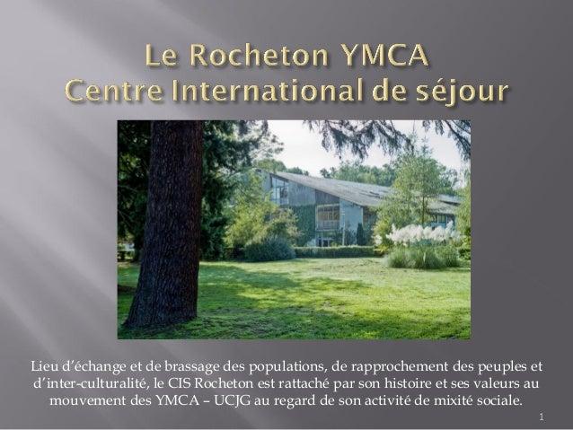 1Lieu d'échange et de brassage des populations, de rapprochement des peuples etd'inter-culturalité, le CIS Rocheton est ra...
