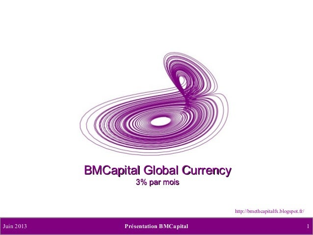 BMCapital Global Currency 3% par mois  http://bmethcapitalfx.blogspot.fr/  Juin 2013  Présentation BMCapital  1