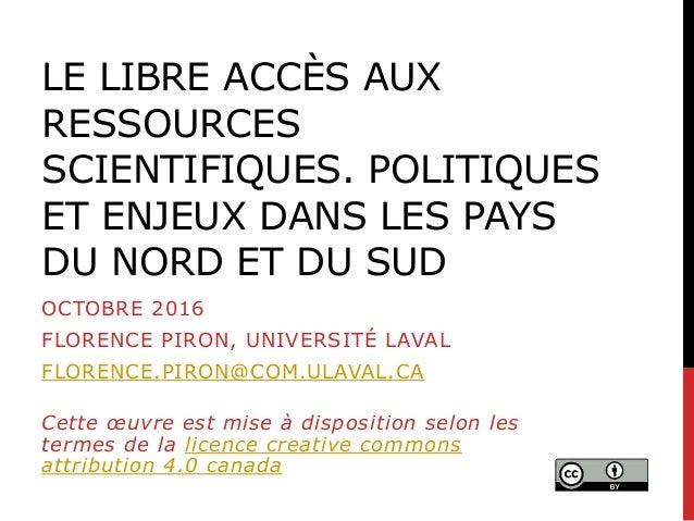 LE LIBRE ACCÈS AUX RESSOURCES SCIENTIFIQUES. POLITIQUES ET ENJEUX DANS LES PAYS DU NORD ET DU SUD OCTOBRE 2016 FLORENCE PI...