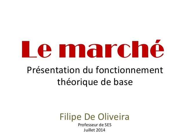 Le marché Présentation du fonctionnement théorique de base Filipe De Oliveira Professeur de SES Juillet 2014