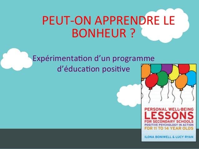 PEUT-‐ON  APPRENDRE  LE   BONHEUR  ?         Expérimenta:on  d'un  programme     d'éduca:on  pos...