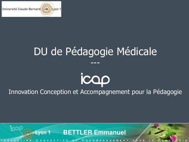 Innovation Conception et Accompagnement pour la Pédagogie BETTLER Emmanuel DU de Pédagogie Médicale ---