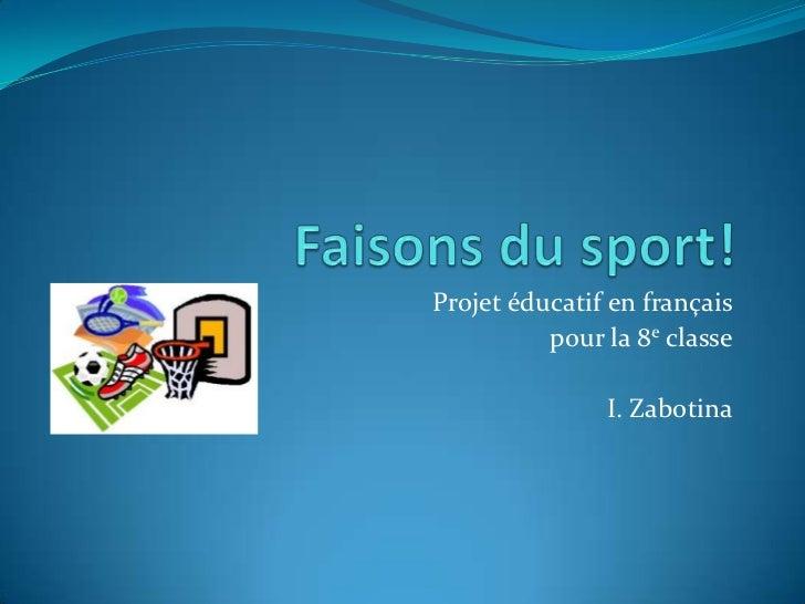 Projet éducatif en français          pour la 8e classe               I. Zabotina