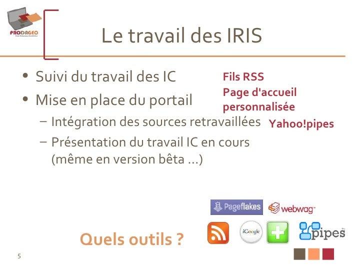 Le travail des IRIS <ul><li>Suivi du travail des IC </li></ul><ul><li>Mise en place du portail </li></ul><ul><ul><li>Intég...