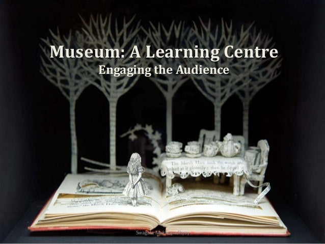 Museum: A Learning Centre Engaging the Audience Swagata Mukhopadhyay