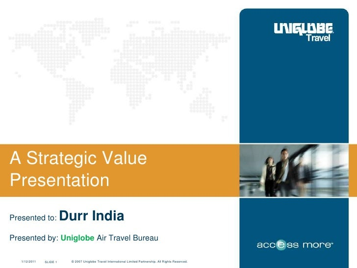 A Strategic ValuePresentationPresented to:            Durr IndiaPresented by: Uniglobe Air Travel Bureau   1/12/2011   SLI...