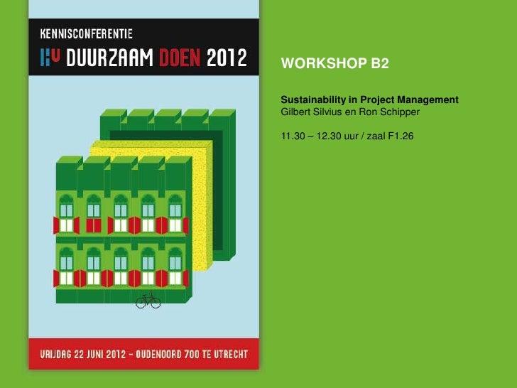 WORKSHOP B2Sustainability in Project ManagementGilbert Silvius en Ron Schipper11.30 – 12.30 uur / zaal F1.26