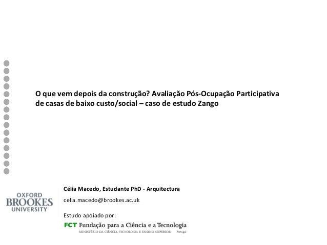 Célia Macedo, Estudante PhD - Arquitectura celia.macedo@brookes.ac.uk Estudo apoiado por: O que vem depois da construção? ...