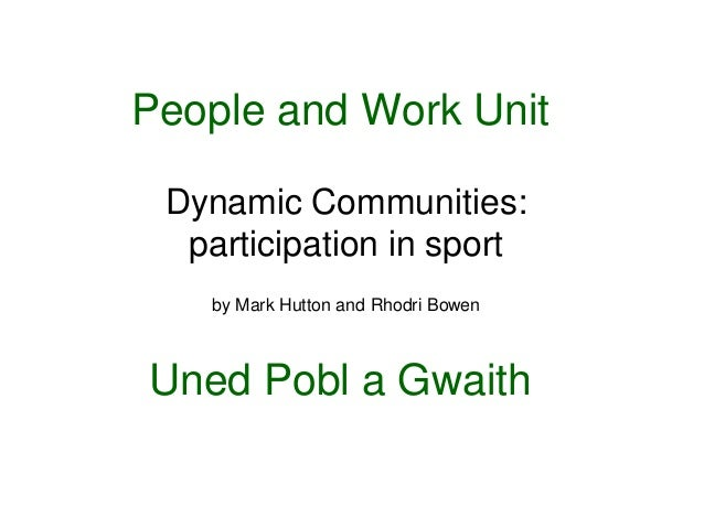 People and Work Unit Dynamic Communities:  participation in sport   by Mark Hutton and Rhodri BowenUned Pobl a Gwaith