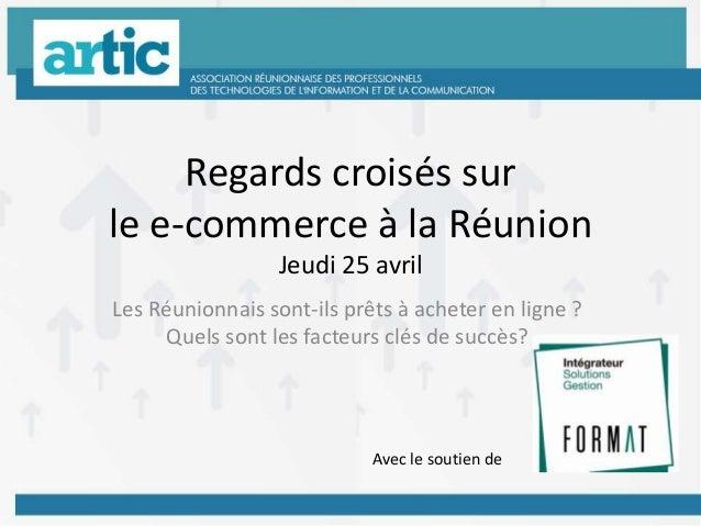 Regards croisés surle e-commerce à la RéunionJeudi 25 avrilLes Réunionnais sont-ils prêts à acheter en ligne ?Quels sont l...