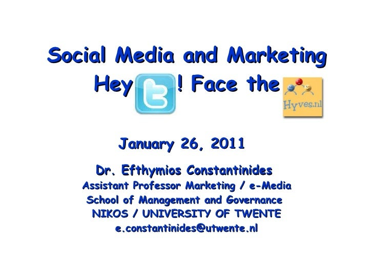 Social Media and Marketing Hey  ! Face the January 26, 2011   Dr. Efthymios Constantinides  Assistant Professor Marketing ...