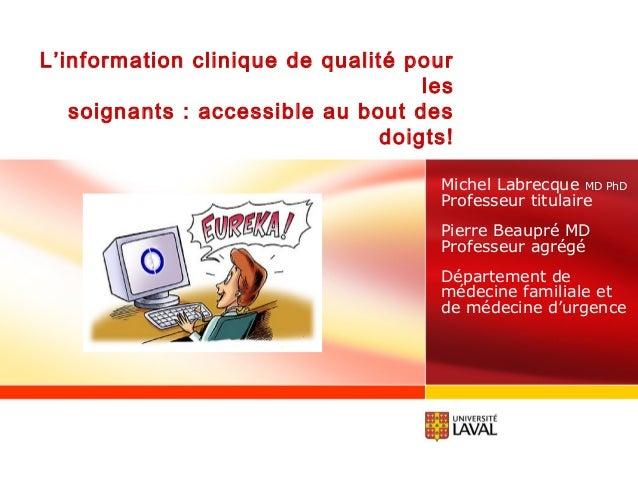 L'information clinique de qualité pour les soignants : accessible au bout des doigts! Michel Labrecque MD PhD Professeur t...