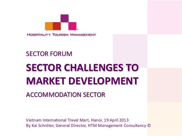SECTOR FORUM  SECTOR CHALLENGES TO MARKET DEVELOPMENT ACCOMMODATION SECTOR  Vietnam International Travel Mart, Hanoi, 19 A...