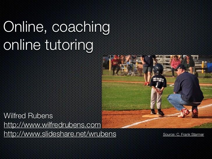 Online, coachingonline tutoringWilfred Rubenshttp://www.wilfredrubens.comhttp://www.slideshare.net/wrubens   Source: C. Fr...