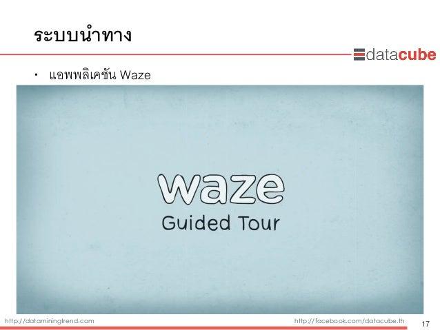 http://dataminingtrend.com http://facebook.com/datacube.th ระบบนำทาง • แอพพลิเคชัน Waze 17