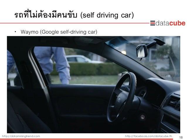 http://dataminingtrend.com http://facebook.com/datacube.th รถที่ไม่ต้องมีคนขับ (self driving car) • Waymo (Google self-dri...