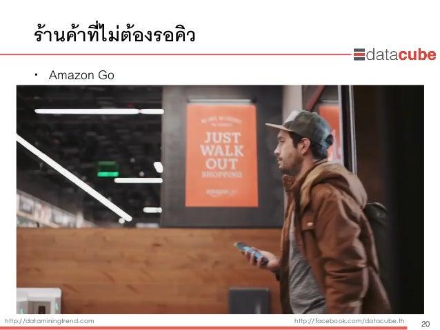 http://dataminingtrend.com http://facebook.com/datacube.th ร้านค้าที่ไม่ต้องรอคิว • Amazon Go 20