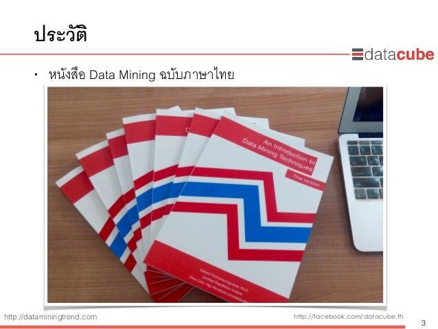 http://dataminingtrend.com http://facebook.com/datacube.th ประวัติ • หนังสือ Data Mining ฉบับภาษาไทย 3