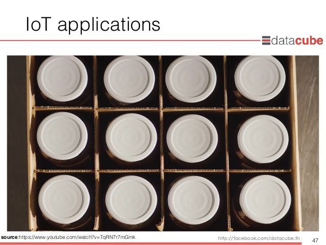 http://dataminingtrend.com http://facebook.com/datacube.th IoT applications 47 source:https://www.youtube.com/watch?v=TqRN...